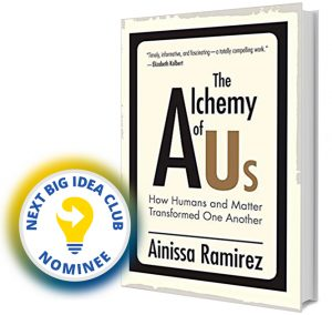 The Alchemy of Us: How Humans and Matter Transformed One Another by Ainissa Ramirez Next Big Idea Club Nominee Spring 2020