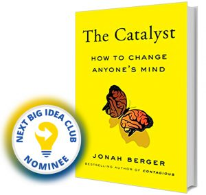 The Catalyst: How to Change Anyone's Mind by Jonah Berger Next Big Idea Club Nominee Spring 2020