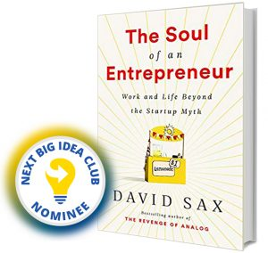 The Soul of an Entrepreneur: Work and Life Beyond the Startup Myth by David Sax Next Big Idea Club Nominee Spring 2020