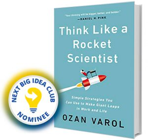 Think Like a Rocket Scientist: Simple Strategies You Can Use to Make Giant Leaps in Work and Life by Ozan Varol Next Big Idea Club Nominee Spring 2020