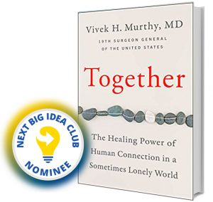 Together: The Healing Power of Human Connection in a Sometimes Lonely World by Vivek Murthy Next Big Idea Club Nominee Spring 2020