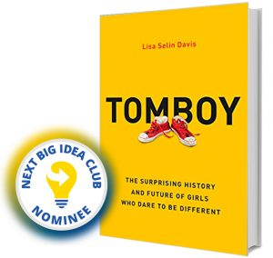 Tomboy: The Surprising History and Future of Girls Who Dare to Be Different by Lisa Selin Davis Next Big Idea Club Nominee Spring 2020