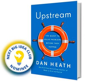 Upstream: The Quest to Stop Problems Before They Happen by Dan Heath Next Big Idea Club Nominee Spring 2020