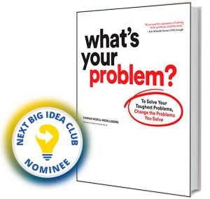 What's Your Problem?: To Solve Your Toughest Problems, Change the Problems You Solve by Thomas Wedell-Wedellsborg Next Big Idea Club Nominee Spring 2020