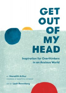 Get Out of My Head: Inspiration for Overthinkers in an Anxious World by Meredith Arthur